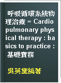 呼吸循環系統物理治療 = Cardiopulmonary physical therapy : basics to practice : 基礎實務